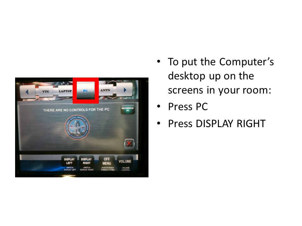 To put the Computer's desktop up on the screens in your room: Press PC Press DISPLAY RIGHT