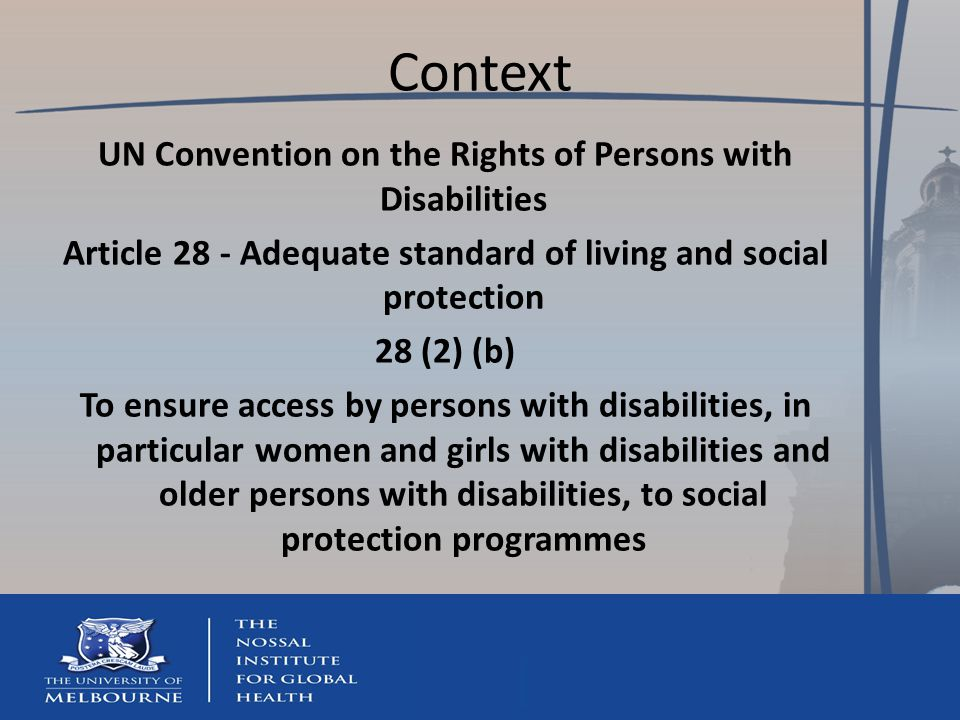 Context UN Convention on the Rights of Persons with Disabilities Article 28 - Adequate standard of living and social protection 28 (2) (b) To ensure access by persons with disabilities, in particular women and girls with disabilities and older persons with disabilities, to social protection programmes