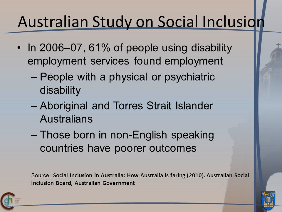 Australian Study on Social Inclusion In 2006–07, 61% of people using disability employment services found employment –People with a physical or psychiatric disability –Aboriginal and Torres Strait Islander Australians –Those born in non-English speaking countries have poorer outcomes Source: Social Inclusion in Australia: How Australia is faring (2010).