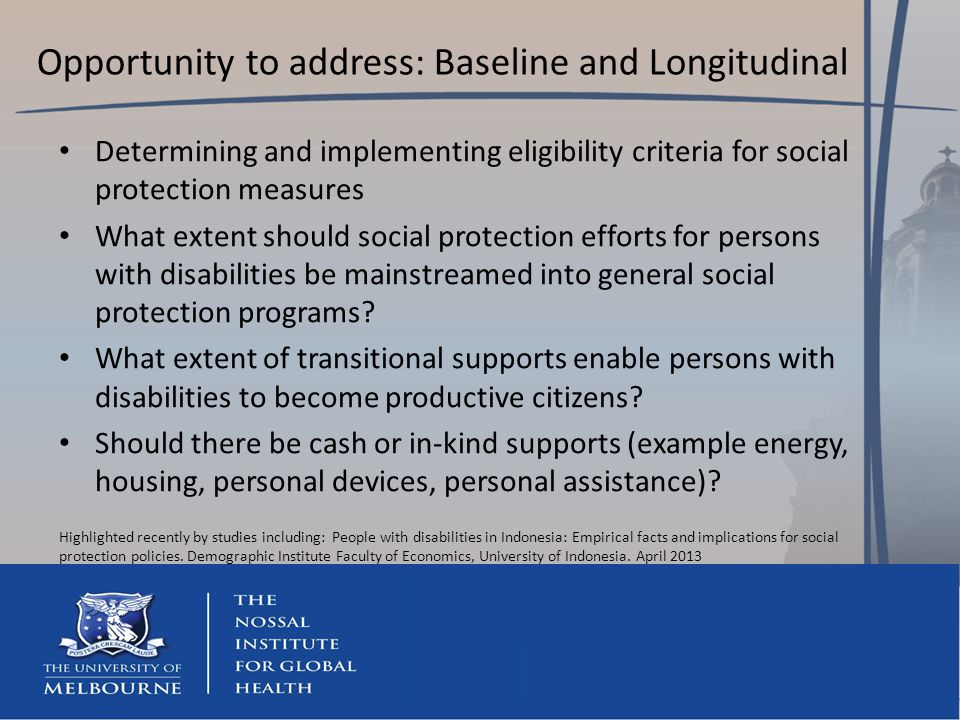 Opportunity to address: Baseline and Longitudinal Determining and implementing eligibility criteria for social protection measures What extent should social protection efforts for persons with disabilities be mainstreamed into general social protection programs.
