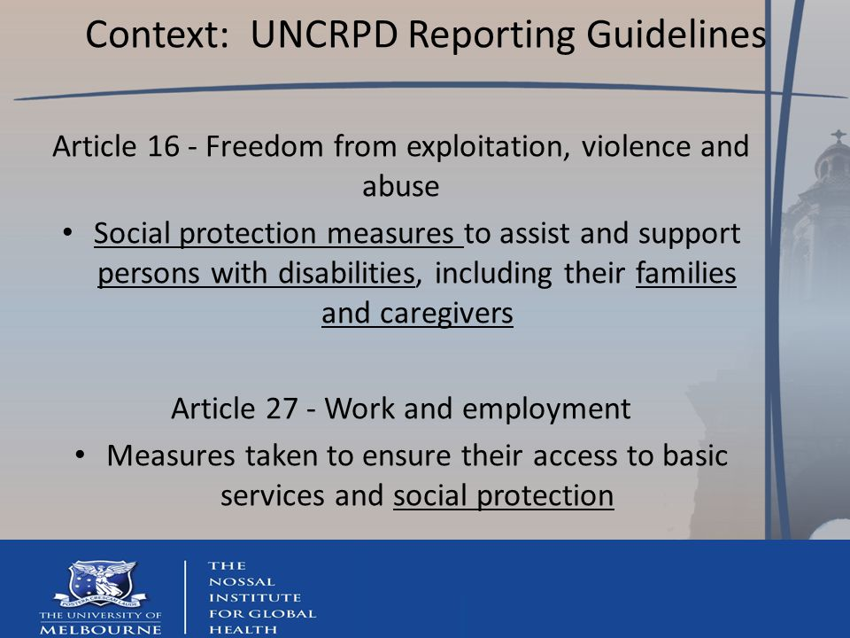Context: UNCRPD Reporting Guidelines Article 16 - Freedom from exploitation, violence and abuse Social protection measures to assist and support persons with disabilities, including their families and caregivers Article 27 - Work and employment Measures taken to ensure their access to basic services and social protection