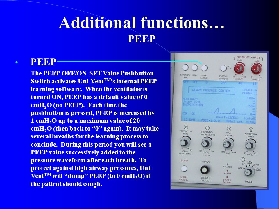 Additional functions… PEEP PEEP The PEEP OFF/ON-SET Value Pushbutton Switch activates Uni-Vent TM 's internal PEEP learning software. When the ventila