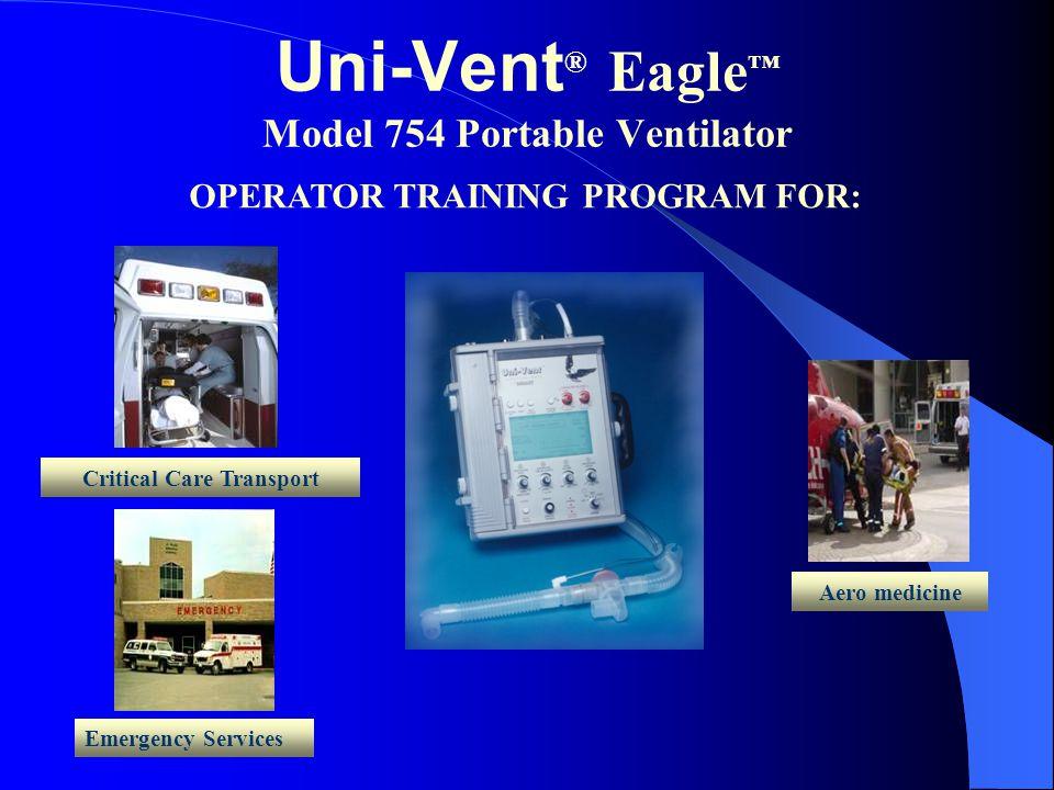 Uni-Vent ® Eagle ™ Model 754 Portable Ventilator Emergency Services OPERATOR TRAINING PROGRAM FOR: Critical Care Transport Aero medicine