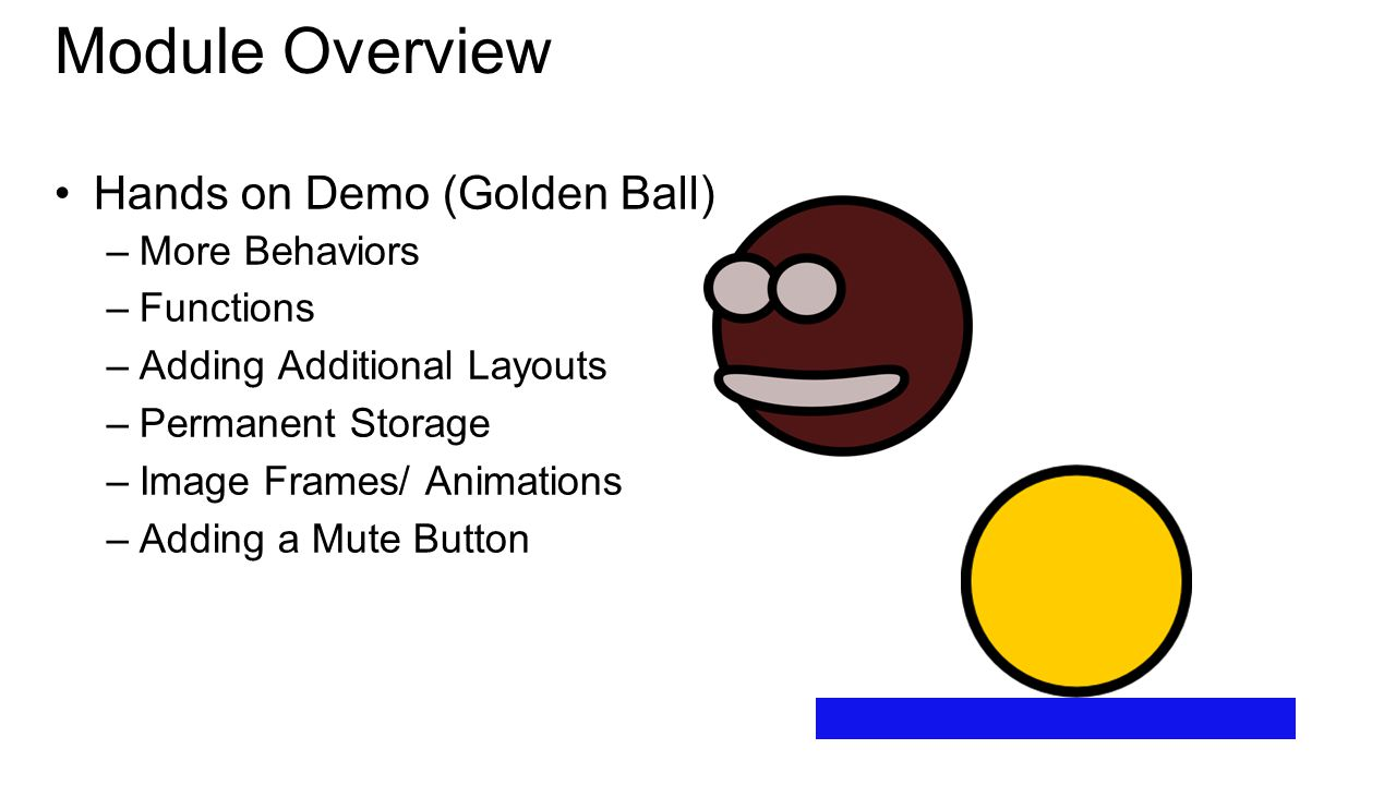 Hands on Demo (Golden Ball) –More Behaviors –Functions –Adding Additional Layouts –Permanent Storage –Image Frames/ Animations –Adding a Mute Button Module Overview