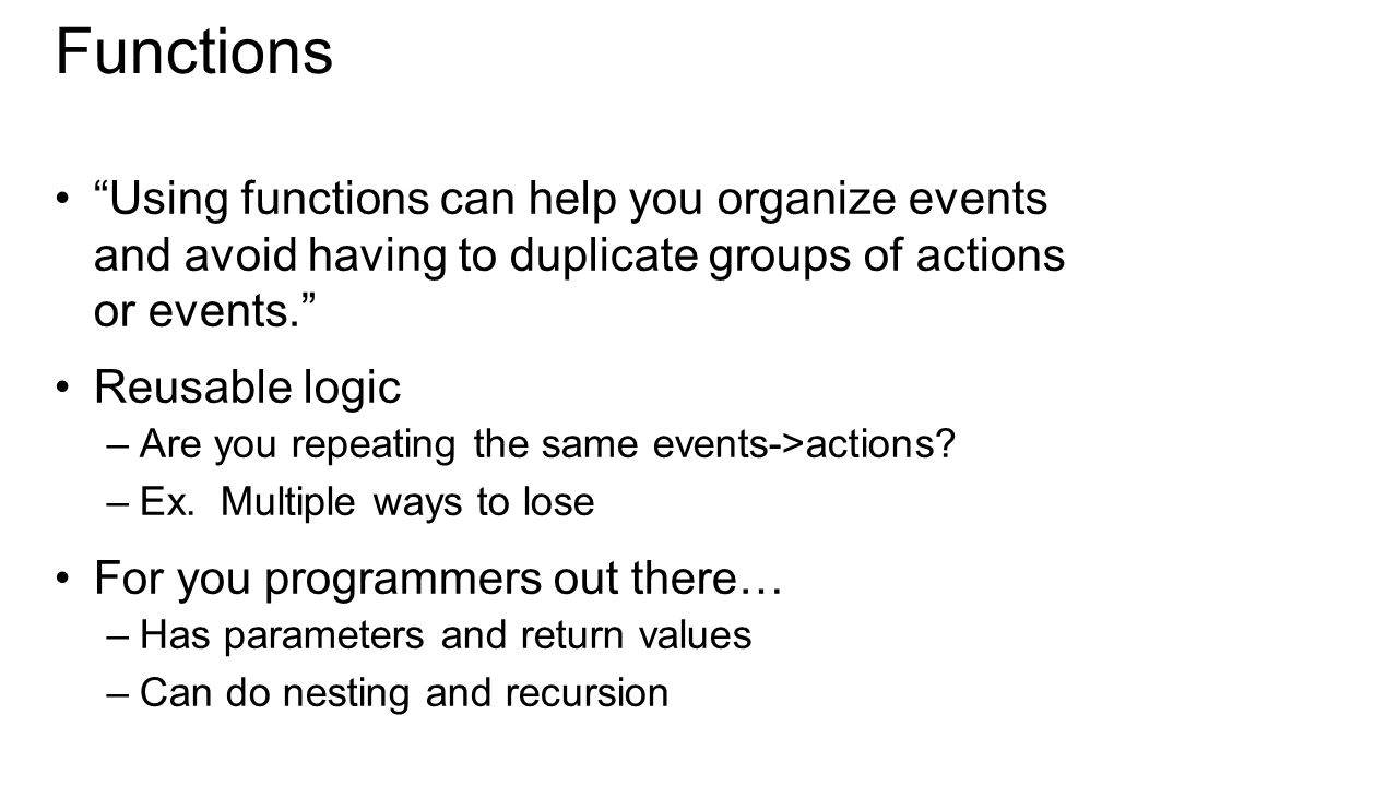 Using functions can help you organize events and avoid having to duplicate groups of actions or events. Reusable logic –Are you repeating the same events->actions.