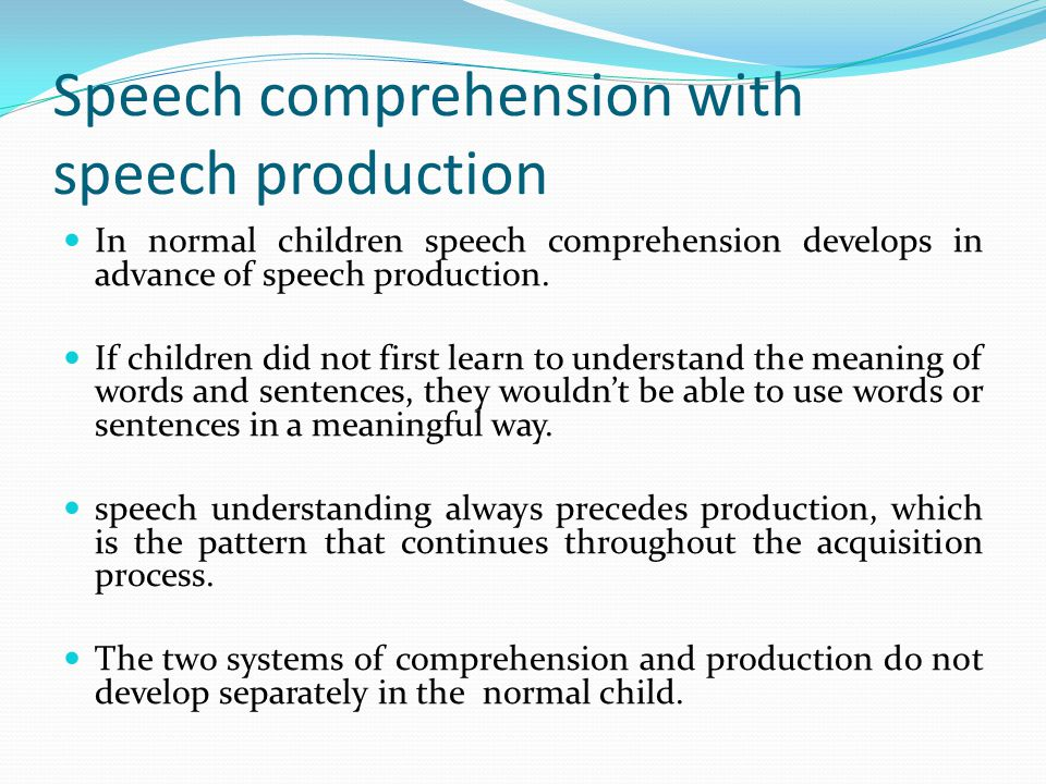 Speech comprehension with speech production Pre-speech normal infants: Most of the research on comprehension indicated that it was 8 to 10 months of age when kids started to attach language labels to particular objects.