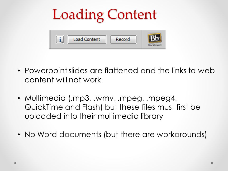 Loading Content Powerpoint slides are flattened and the links to web content will not work Multimedia (.mp3,.wmv,.mpeg,.mpeg4, QuickTime and Flash) bu