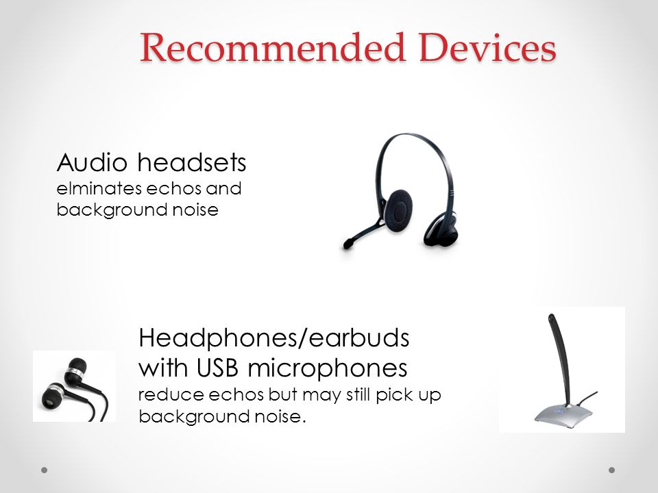 Recommended Devices Audio headsets elminates echos and background noise Headphones/earbuds with USB microphones reduce echos but may still pick up bac