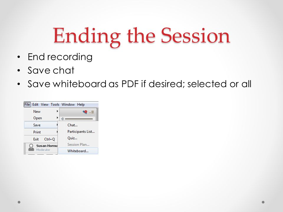 Ending the Session End recording Save chat Save whiteboard as PDF if desired; selected or all
