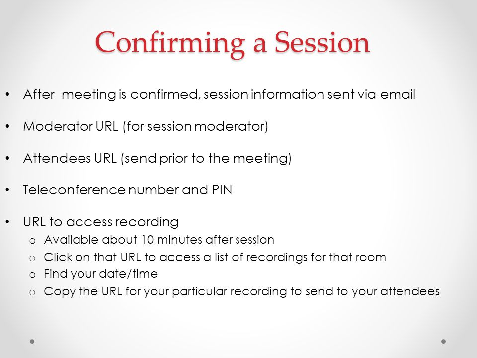 Confirming a Session After meeting is confirmed, session information sent via email Moderator URL (for session moderator) Attendees URL (send prior to