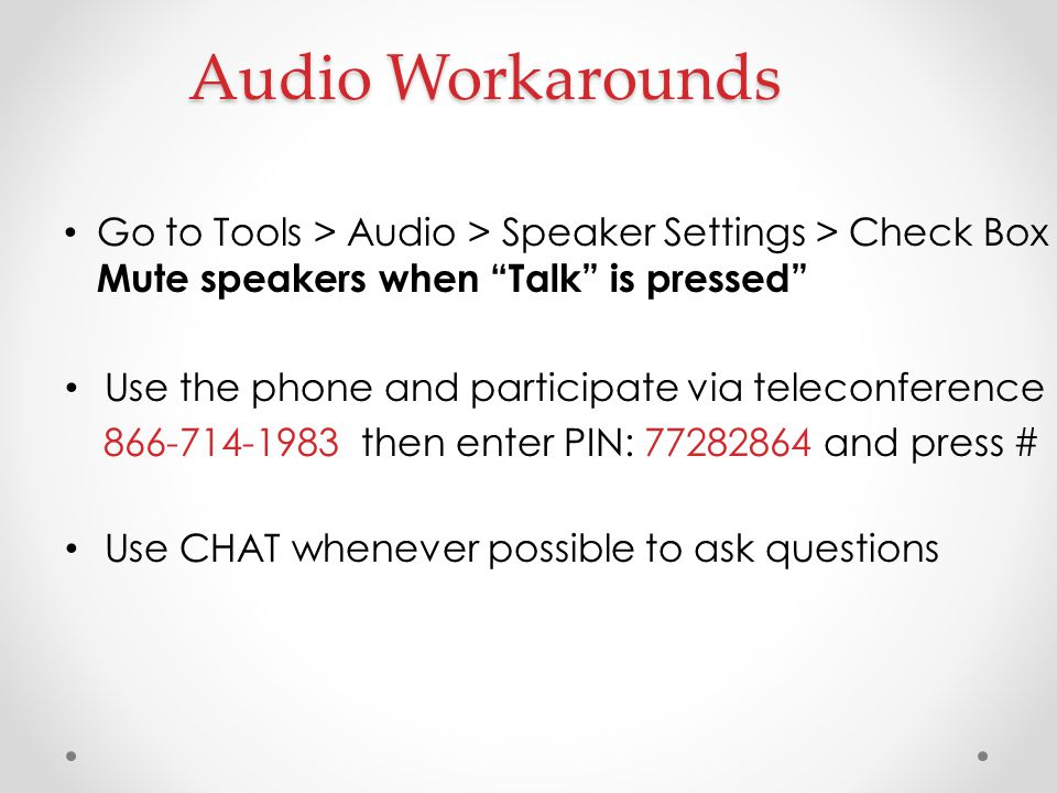 """Audio Workarounds Go to Tools > Audio > Speaker Settings > Check Box Mute speakers when """"Talk"""" is pressed"""" Use the phone and participate via teleconfe"""
