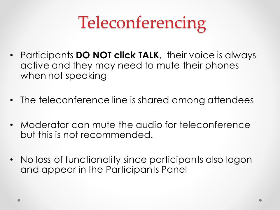 Teleconferencing Participants DO NOT click TALK, their voice is always active and they may need to mute their phones when not speaking The teleconfere