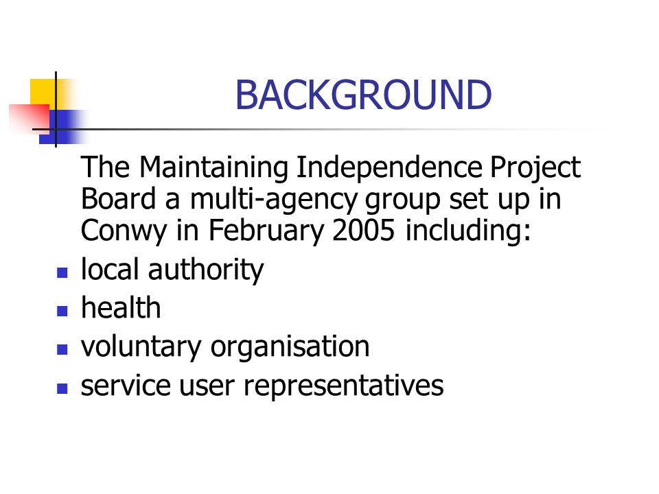 BACKGROUND The Maintaining Independence Project Board a multi-agency group set up in Conwy in February 2005 including: local authority health voluntar