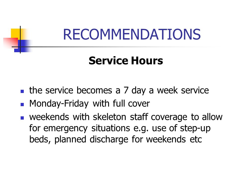 RECOMMENDATIONS Service Hours the service becomes a 7 day a week service Monday-Friday with full cover weekends with skeleton staff coverage to allow