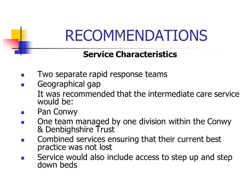 RECOMMENDATIONS Service Characteristics Two separate rapid response teams Geographical gap It was recommended that the intermediate care service would