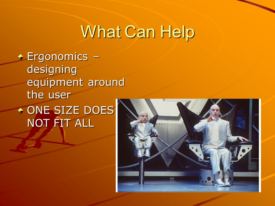What Can Help Ergonomics – designing equipment around the user ONE SIZE DOES NOT FIT ALL