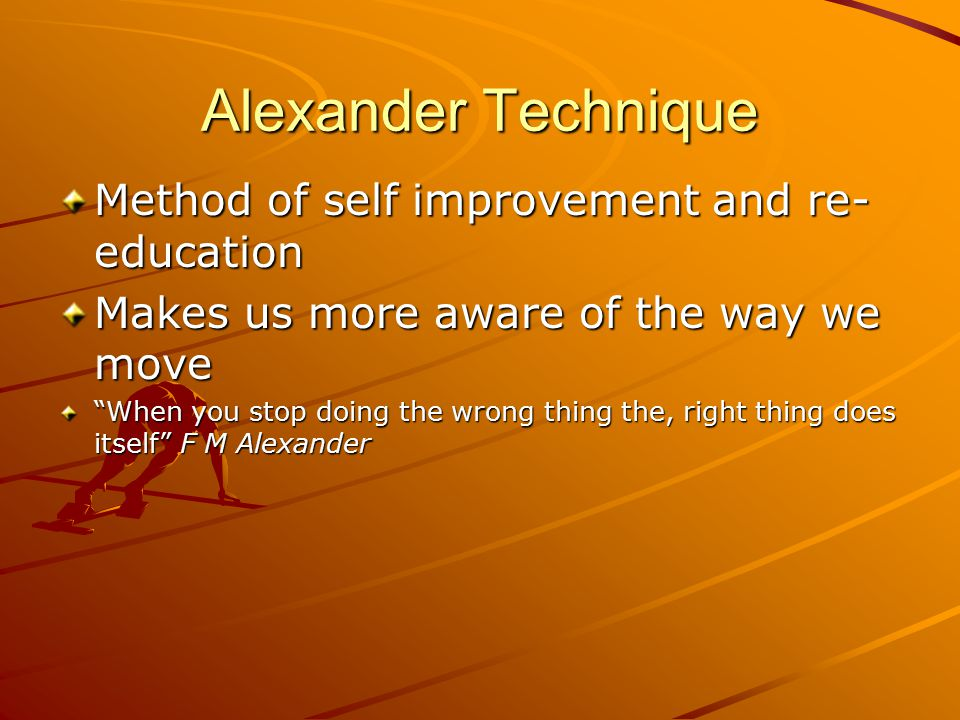 Alexander Technique Method of self improvement and re- education Makes us more aware of the way we move When you stop doing the wrong thing the, right thing does itself F M Alexander