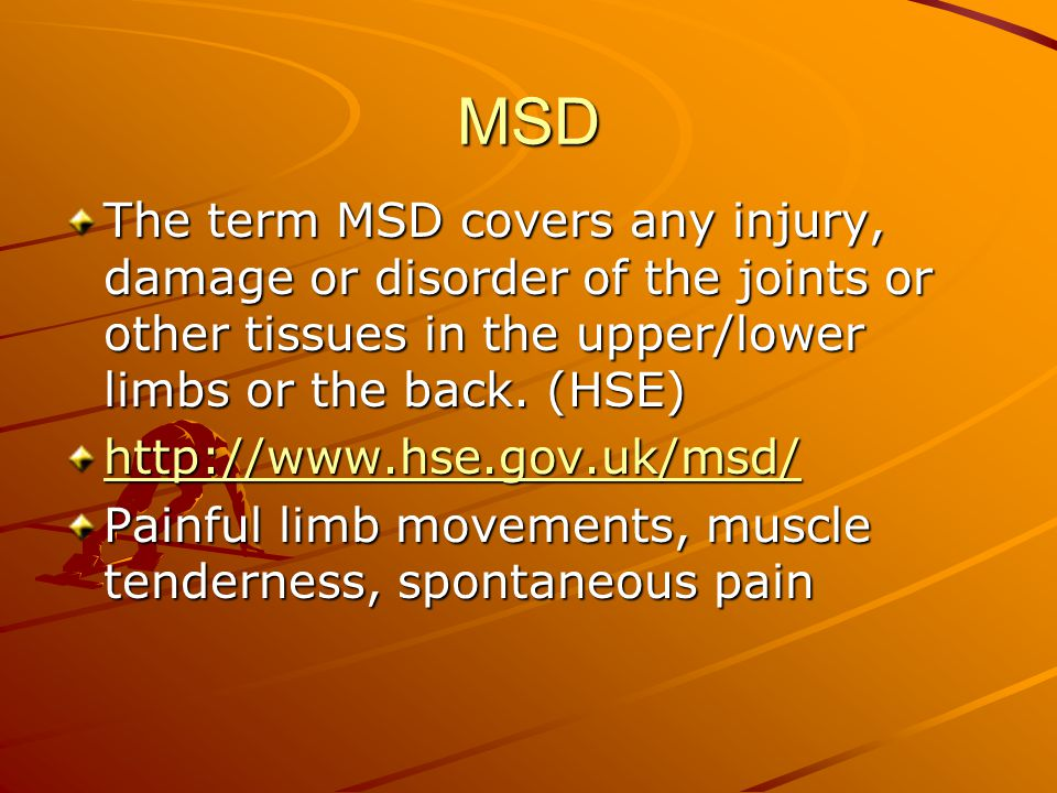 MSD The term MSD covers any injury, damage or disorder of the joints or other tissues in the upper/lower limbs or the back.