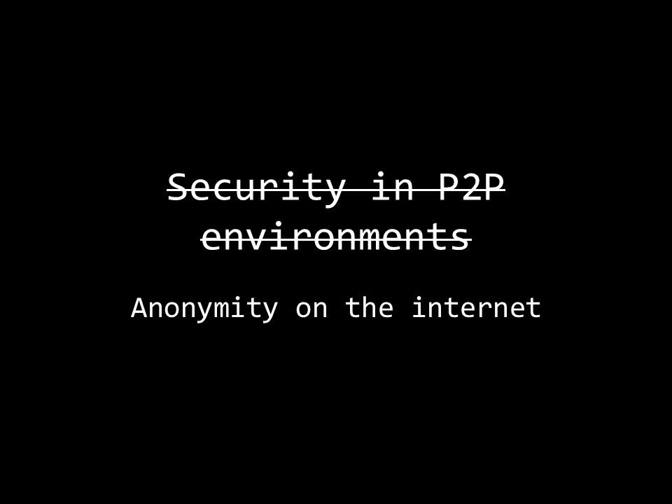 Security in P2P environments Anonymity on the internet