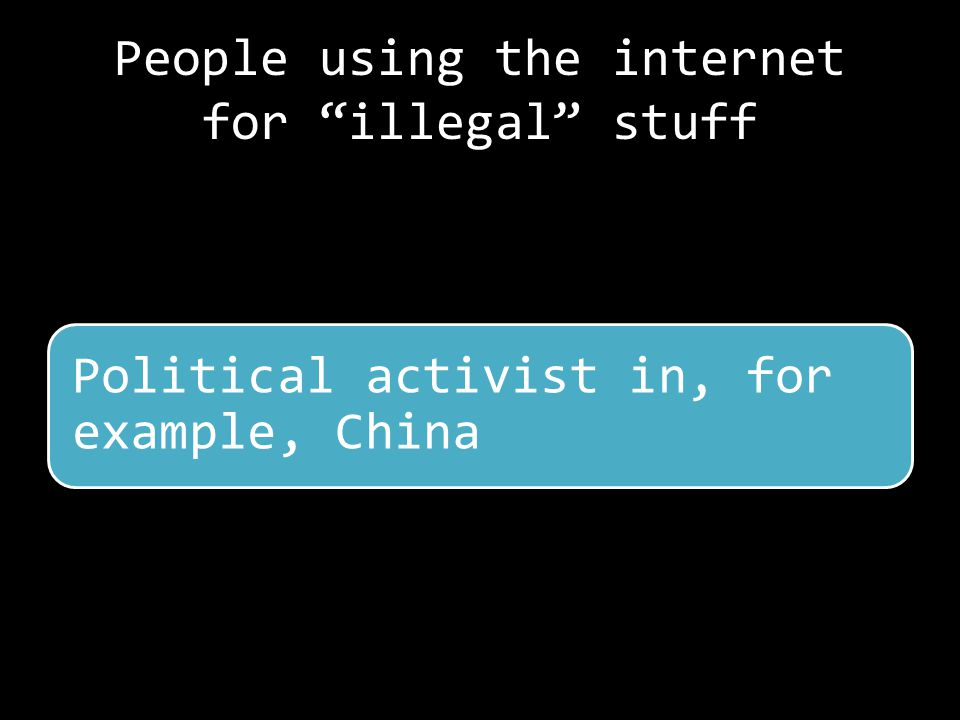 People using the internet for illegal stuff Political activist in, for example, China