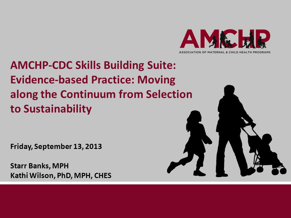 AMCHP-CDC Skills Building Suite: Evidence-based Practice: Moving along the Continuum from Selection to Sustainability Friday, September 13, 2013 Starr Banks, MPH Kathi Wilson, PhD, MPH, CHES