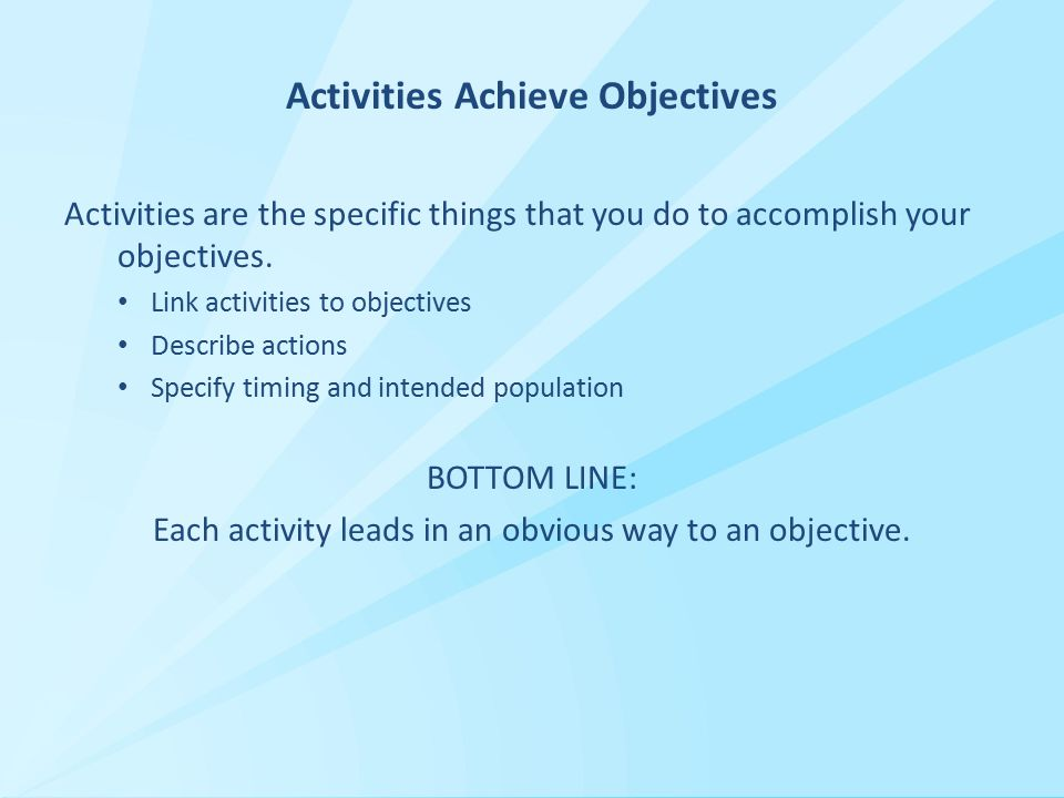 Activities Achieve Objectives Activities are the specific things that you do to accomplish your objectives.