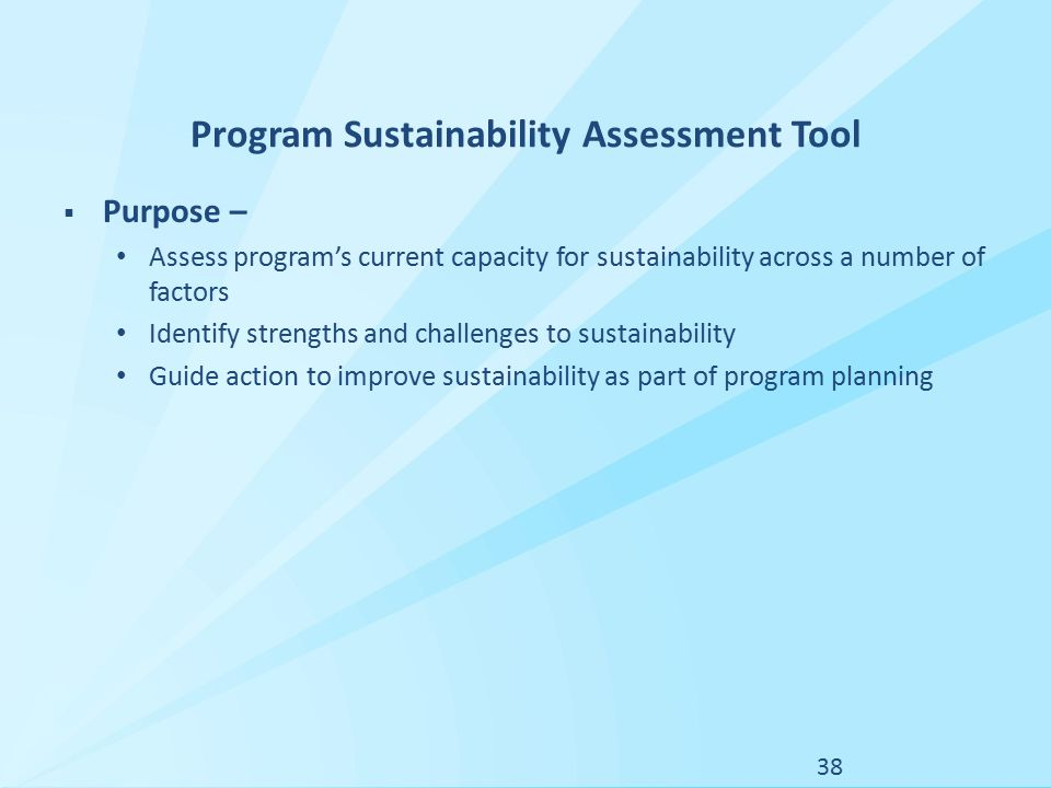 Program Sustainability Assessment Tool  Purpose – Assess program's current capacity for sustainability across a number of factors Identify strengths and challenges to sustainability Guide action to improve sustainability as part of program planning 38