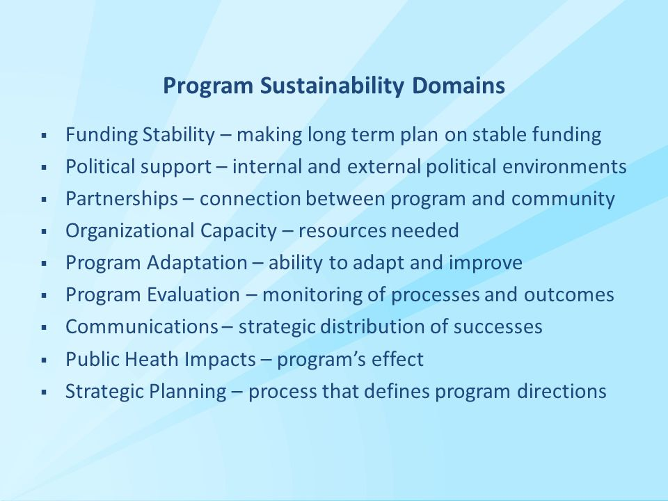 Program Sustainability Domains  Funding Stability – making long term plan on stable funding  Political support – internal and external political environments  Partnerships – connection between program and community  Organizational Capacity – resources needed  Program Adaptation – ability to adapt and improve  Program Evaluation – monitoring of processes and outcomes  Communications – strategic distribution of successes  Public Heath Impacts – program's effect  Strategic Planning – process that defines program directions