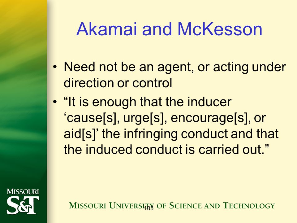 Akamai and McKesson Need not be an agent, or acting under direction or control It is enough that the inducer 'cause[s], urge[s], encourage[s], or aid[s]' the infringing conduct and that the induced conduct is carried out. 103