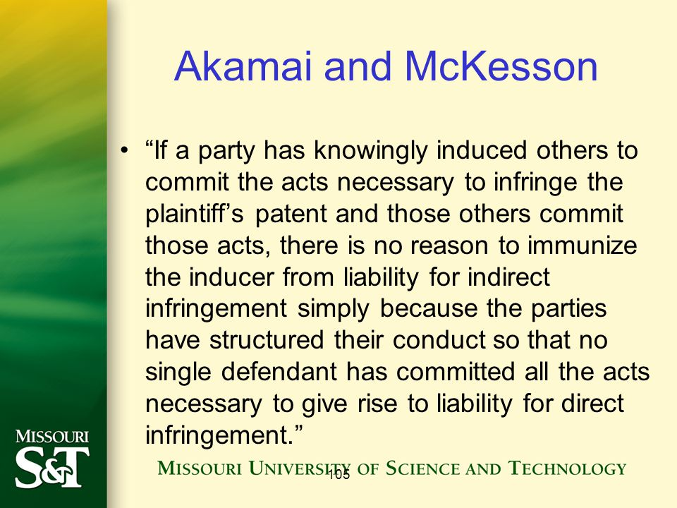 Akamai and McKesson If a party has knowingly induced others to commit the acts necessary to infringe the plaintiff's patent and those others commit those acts, there is no reason to immunize the inducer from liability for indirect infringement simply because the parties have structured their conduct so that no single defendant has committed all the acts necessary to give rise to liability for direct infringement. 105