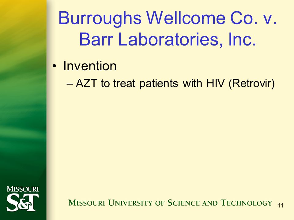 Burroughs Wellcome Co. v. Barr Laboratories, Inc. Invention –AZT to treat patients with HIV (Retrovir) 11