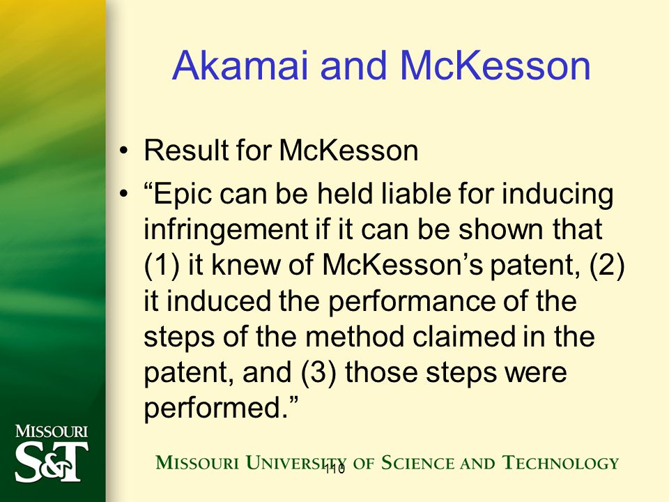 Akamai and McKesson Result for McKesson Epic can be held liable for inducing infringement if it can be shown that (1) it knew of McKesson's patent, (2) it induced the performance of the steps of the method claimed in the patent, and (3) those steps were performed. 110