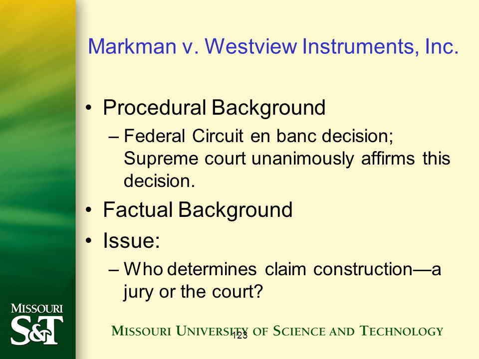 123 Markman v. Westview Instruments, Inc. Procedural Background –Federal Circuit en banc decision; Supreme court unanimously affirms this decision. Fa