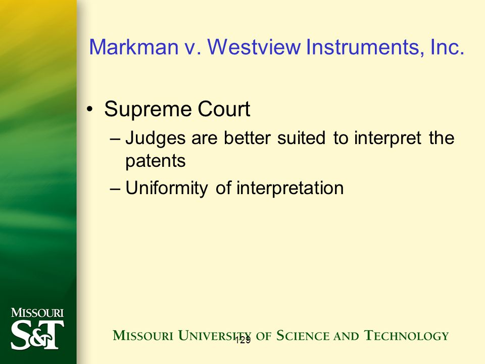 129 Markman v. Westview Instruments, Inc. Supreme Court –Judges are better suited to interpret the patents –Uniformity of interpretation