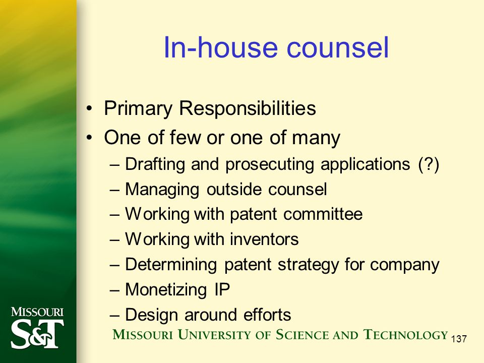 137 In-house counsel Primary Responsibilities One of few or one of many –Drafting and prosecuting applications ( ) –Managing outside counsel –Working with patent committee –Working with inventors –Determining patent strategy for company –Monetizing IP –Design around efforts