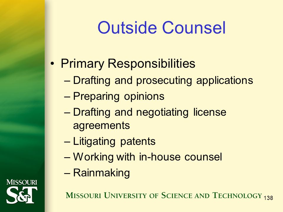 138 Outside Counsel Primary Responsibilities –Drafting and prosecuting applications –Preparing opinions –Drafting and negotiating license agreements –Litigating patents –Working with in-house counsel –Rainmaking