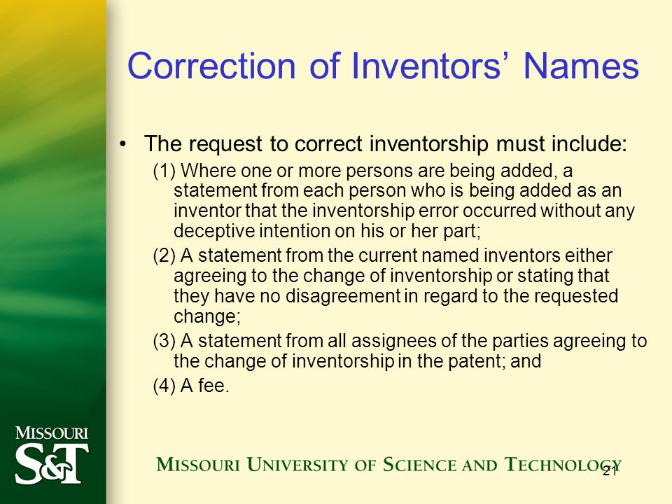 21 Correction of Inventors' Names The request to correct inventorship must include: (1) Where one or more persons are being added, a statement from each person who is being added as an inventor that the inventorship error occurred without any deceptive intention on his or her part; (2) A statement from the current named inventors either agreeing to the change of inventorship or stating that they have no disagreement in regard to the requested change; (3) A statement from all assignees of the parties agreeing to the change of inventorship in the patent; and (4) A fee.