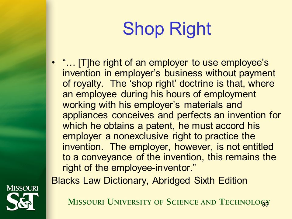 35 Shop Right … [T]he right of an employer to use employee's invention in employer's business without payment of royalty.