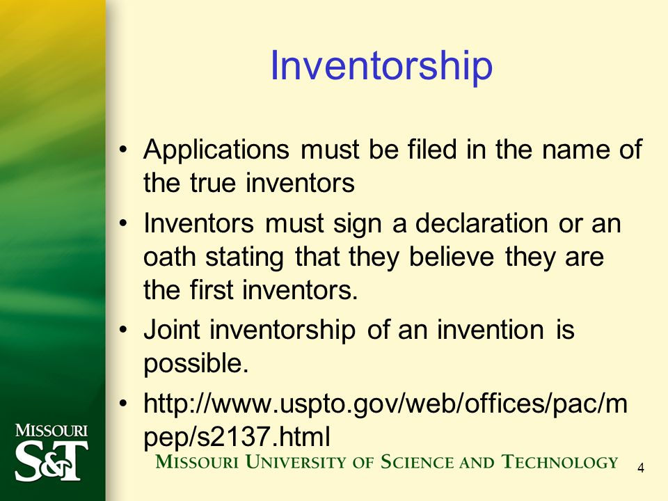 4 Inventorship Applications must be filed in the name of the true inventors Inventors must sign a declaration or an oath stating that they believe they are the first inventors.
