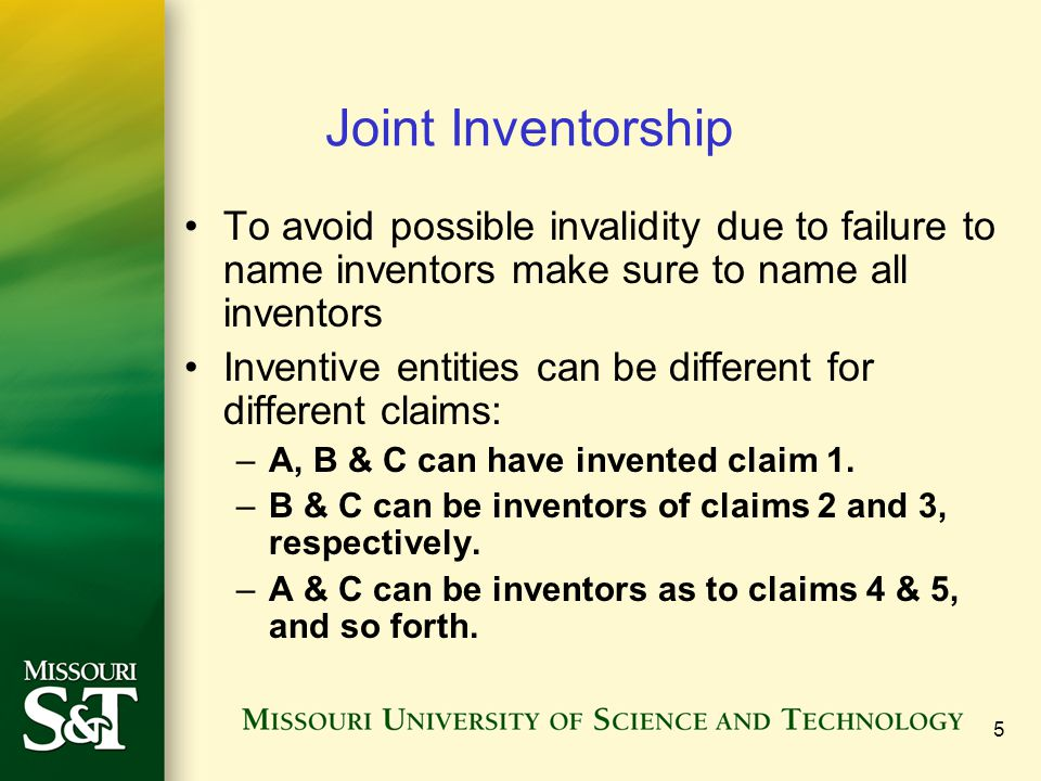 5 Joint Inventorship To avoid possible invalidity due to failure to name inventors make sure to name all inventors Inventive entities can be different for different claims: –A, B & C can have invented claim 1.