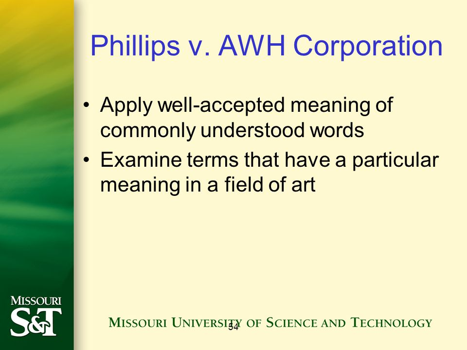 54 Phillips v. AWH Corporation Apply well-accepted meaning of commonly understood words Examine terms that have a particular meaning in a field of art