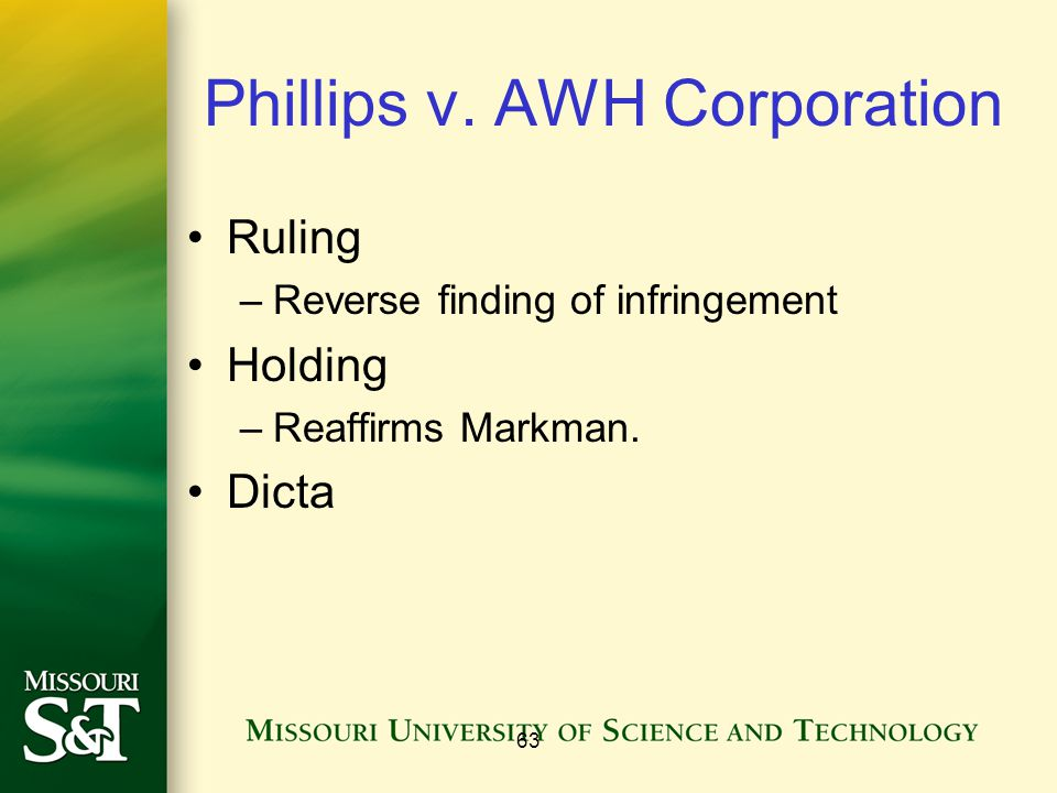 63 Phillips v. AWH Corporation Ruling –Reverse finding of infringement Holding –Reaffirms Markman. Dicta