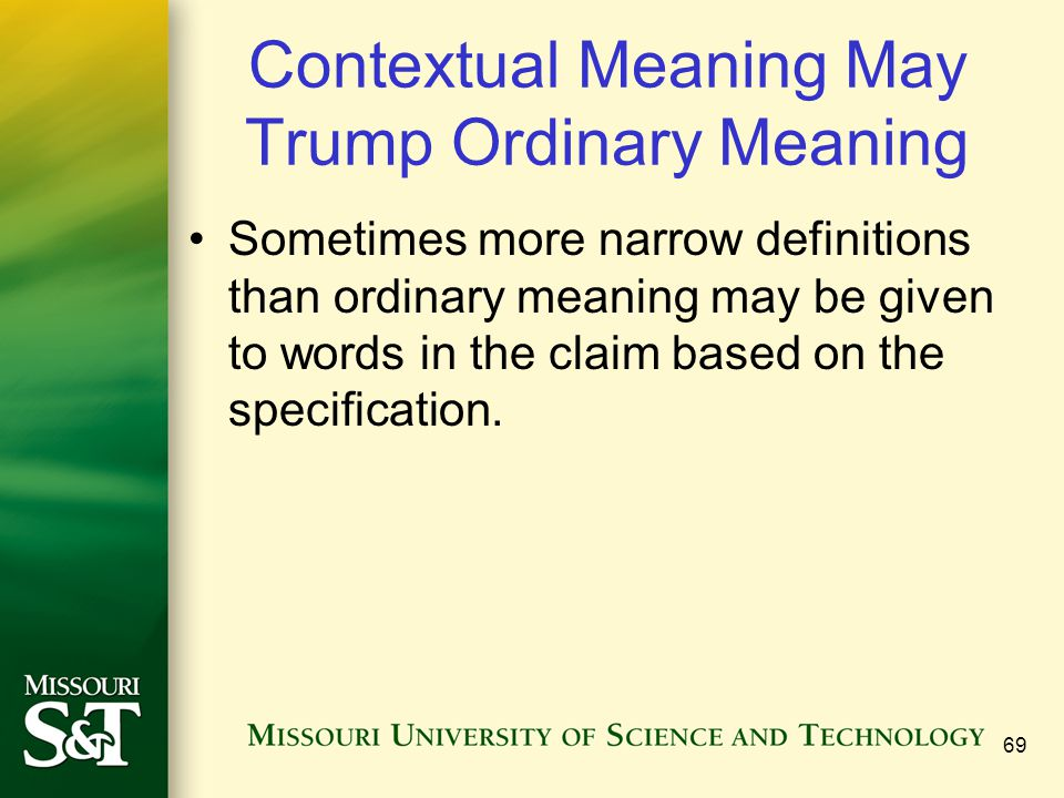 Contextual Meaning May Trump Ordinary Meaning Sometimes more narrow definitions than ordinary meaning may be given to words in the claim based on the