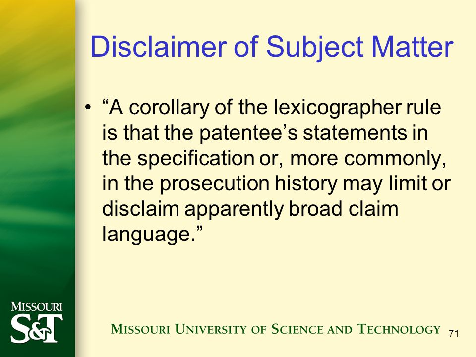 Disclaimer of Subject Matter A corollary of the lexicographer rule is that the patentee's statements in the specification or, more commonly, in the prosecution history may limit or disclaim apparently broad claim language. 71