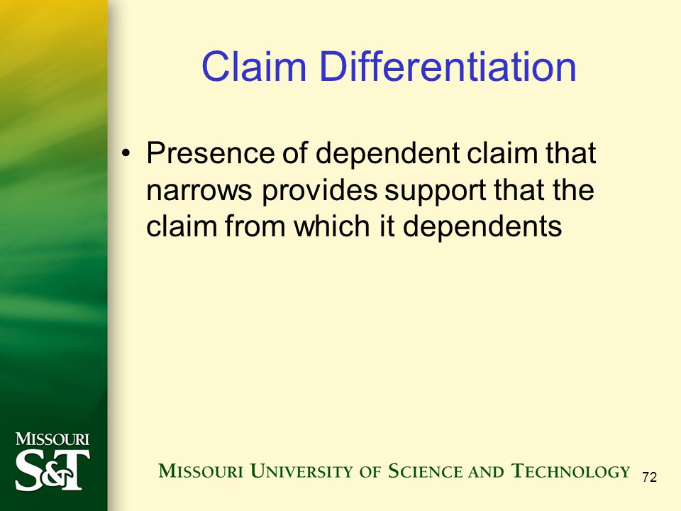 Claim Differentiation Presence of dependent claim that narrows provides support that the claim from which it dependents 72