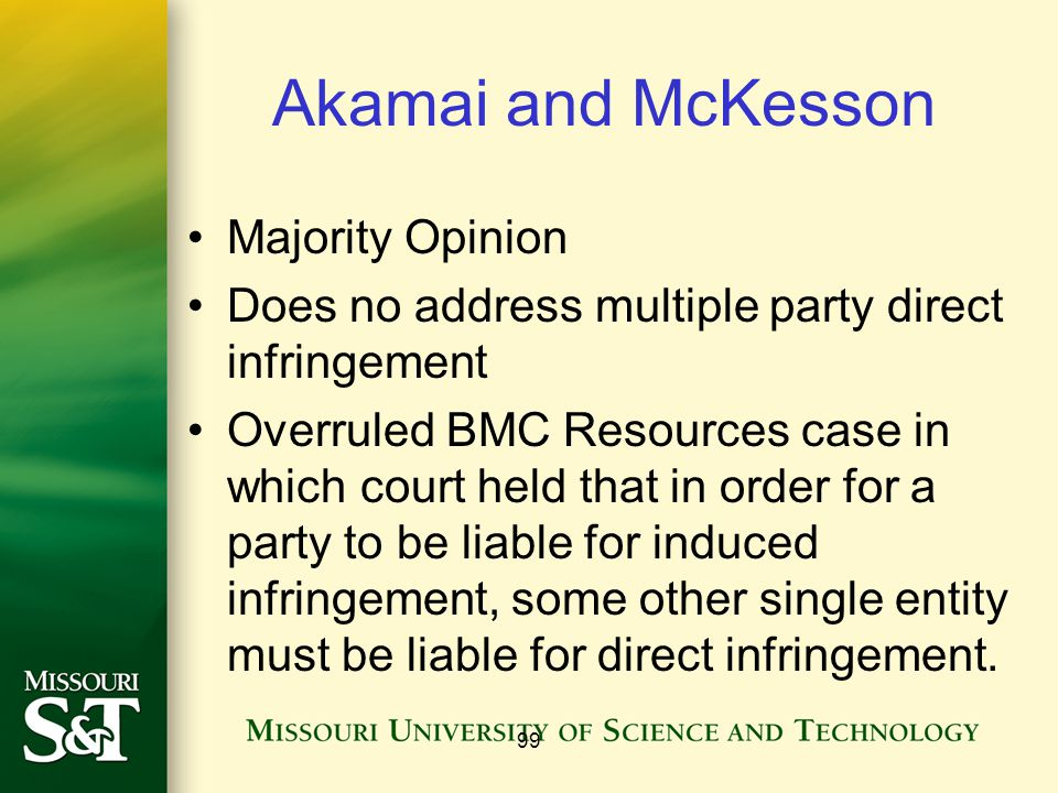 Akamai and McKesson Majority Opinion Does no address multiple party direct infringement Overruled BMC Resources case in which court held that in order for a party to be liable for induced infringement, some other single entity must be liable for direct infringement.