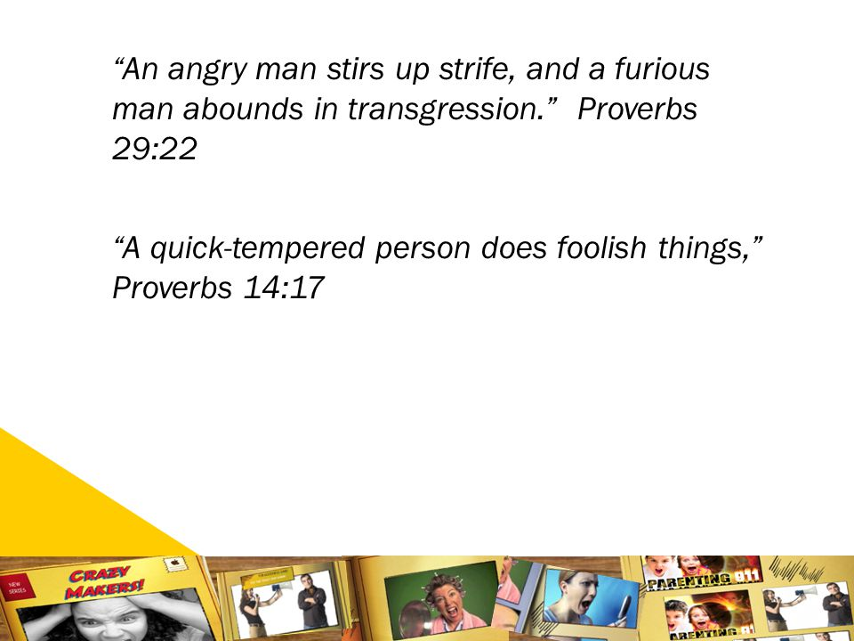 1515 An angry man stirs up strife, and a furious man abounds in transgression. Proverbs 29:22 A quick-tempered person does foolish things, Proverbs 14:17