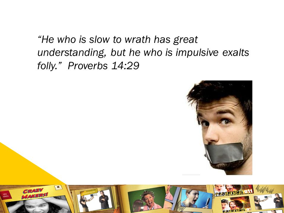 1616 He who is slow to wrath has great understanding, but he who is impulsive exalts folly. Proverbs 14:29