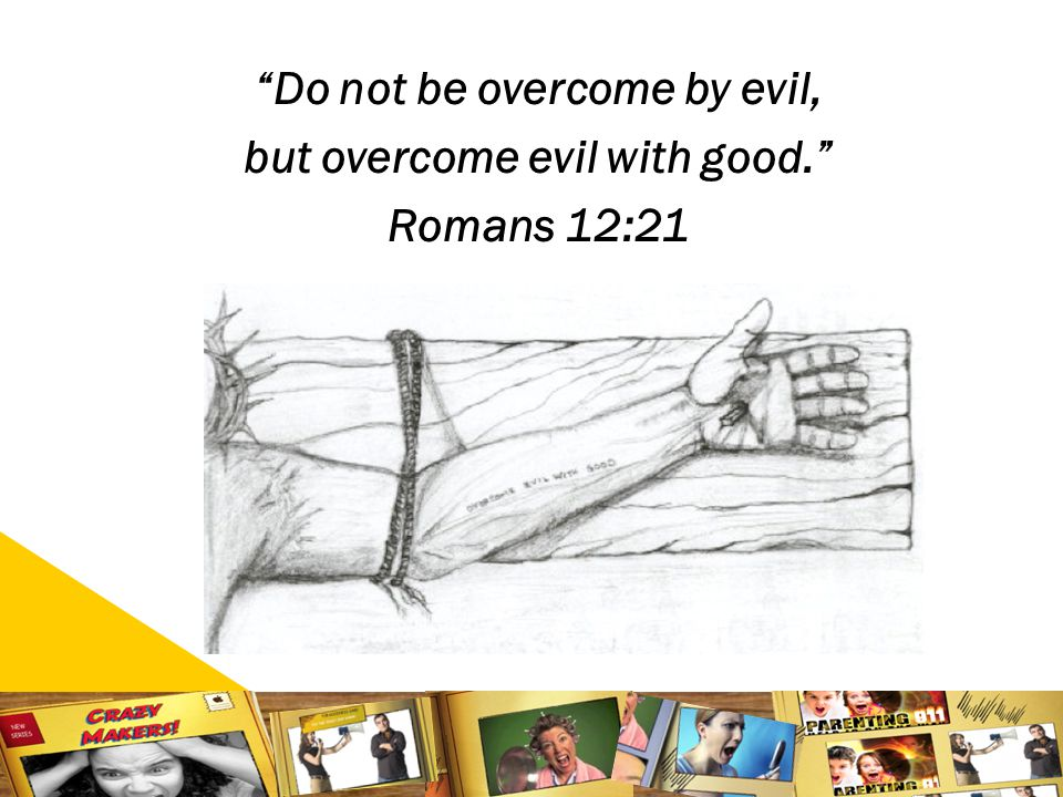 2525 Do not be overcome by evil, but overcome evil with good. Romans 12:21
