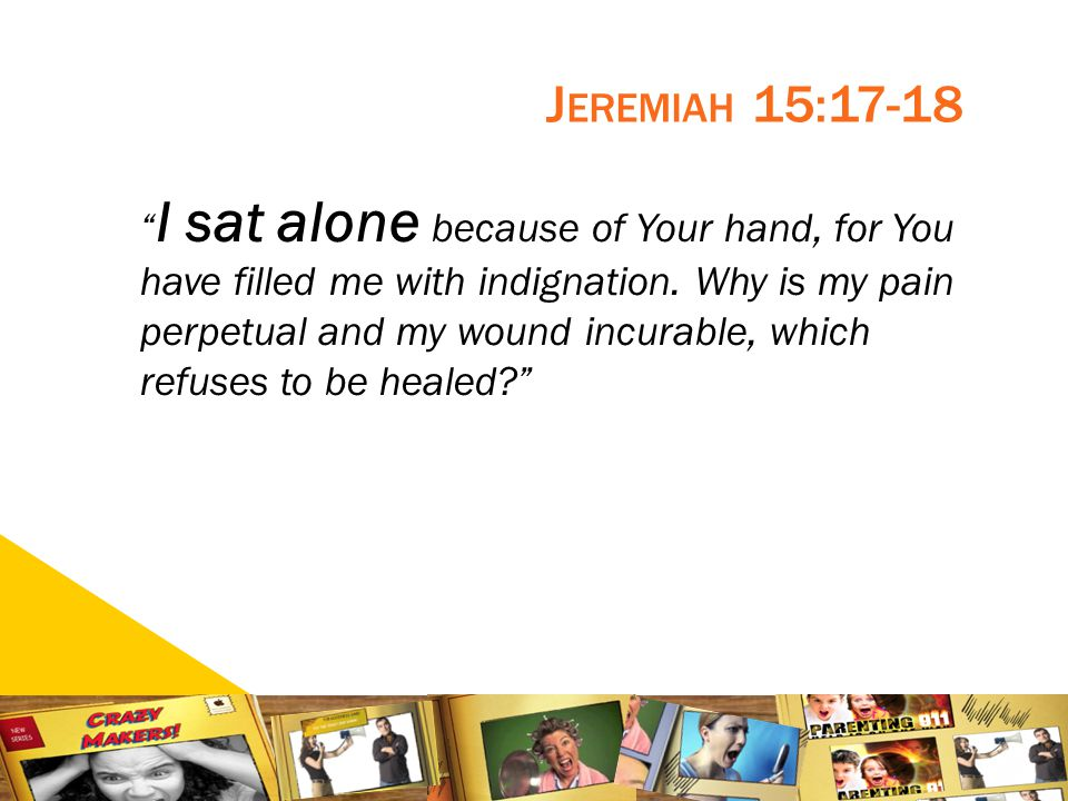 9 J EREMIAH 15:17-18 I sat alone because of Your hand, for You have filled me with indignation.